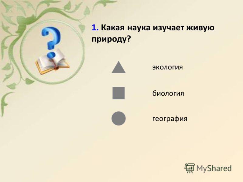 1. Какая наука изучает живую природу? экология биология география