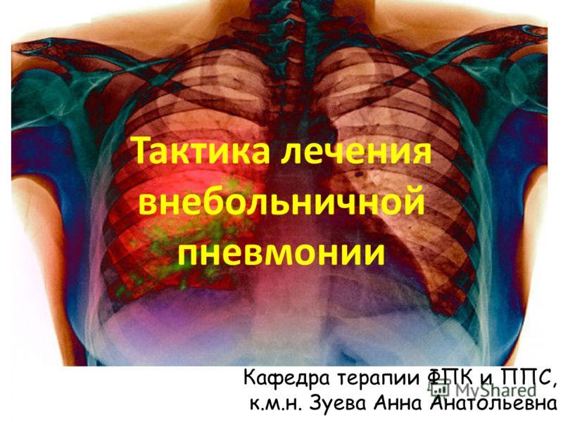 Тактика лечения внебольничной пневмонии Кафедра терапии ФПК и ППС, к.м.н. Зуева Анна Анатольевна