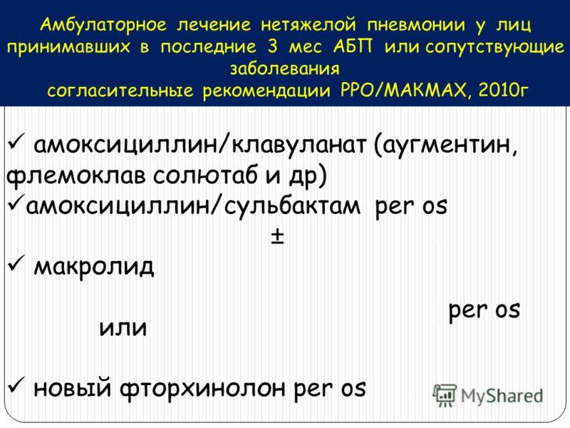 Амбулаторное лечение нетяжелой пневмонии у лиц принимавших в последние 3 мес АБП или сопутствующие заболевания согласительные рекомендации РРО/МАКМАХ, 2010г амоксициллин/клавуланат (аугментин, флемоклав солютаб и др) амоксициллин/сульбактам per os ±