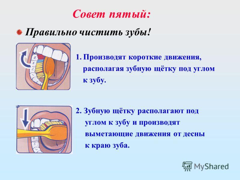 1. Производят короткие движения, располагая зубную щётку под углом к зубу. 2. Зубную щётку располагают под углом к зубу и производят выметающие движения от десны к краю зуба. Совет пятый: Правильно чистить зубы!