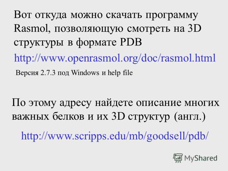 Вот откуда можно скачать программу Rasmol, позволяющую смотреть на 3D структуры в формате PDB http://www.openrasmol.org/doc/rasmol.html Версия 2.7.3 под Windows и help file http://www.scripps.edu/mb/goodsell/pdb/ По этому адресу найдете описание мног