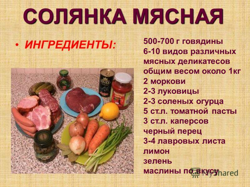 СОЛЯНКА МЯСНАЯ ИНГРЕДИЕНТЫ: 500-700 г говядины 6-10 видов различных мясных деликатесов общим весом около 1кг 2 моркови 2-3 луковицы 2-3 соленых огурца 5 ст.л. томатной пасты 3 ст.л. каперсов черный перец 3-4 лавровых листа лимон зелень маслины по вку