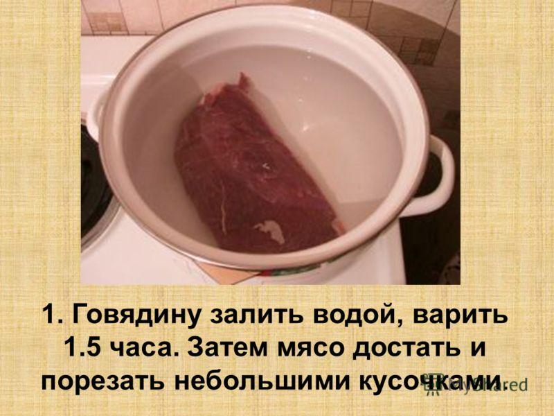 1. Говядину залить водой, варить 1.5 часа. Затем мясо достать и порезать небольшими кусочками.