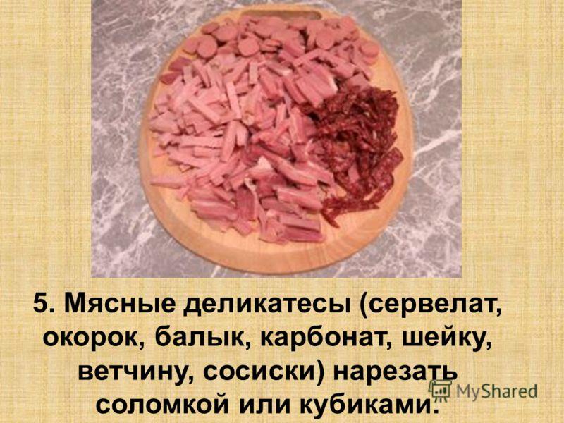 5. Мясные деликатесы (сервелат, окорок, балык, карбонат, шейку, ветчину, сосиски) нарезать соломкой или кубиками.