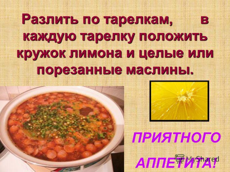 Разлить по тарелкам, в каждую тарелку положить кружок лимона и целые или порезанные маслины. ПРИЯТНОГО АППЕТИТА!