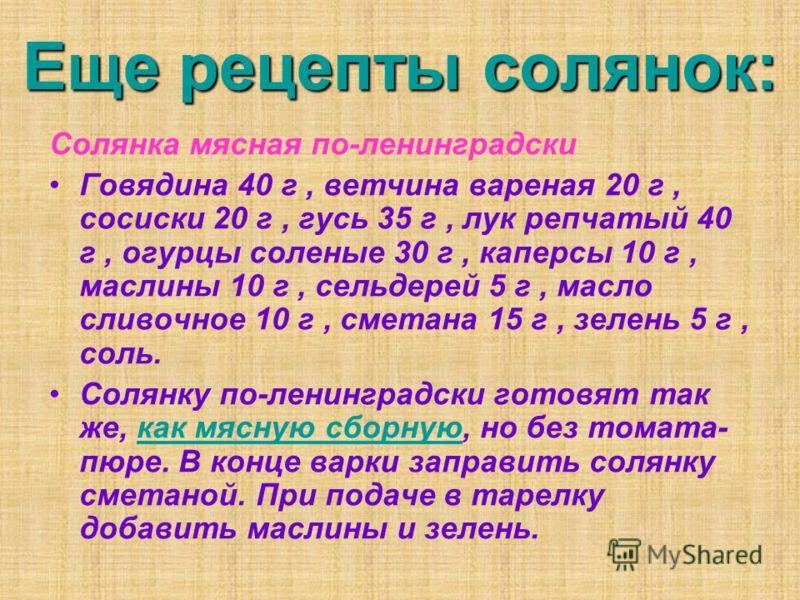 Еще рецепты солянок: Солянка мясная по-ленинградски Говядина 40 г, ветчина вареная 20 г, сосиски 20 г, гусь 35 г, лук репчатый 40 г, огурцы соленые 30 г, каперсы 10 г, маслины 10 г, сельдерей 5 г, масло сливочное 10 г, сметана 15 г, зелень 5 г, соль.
