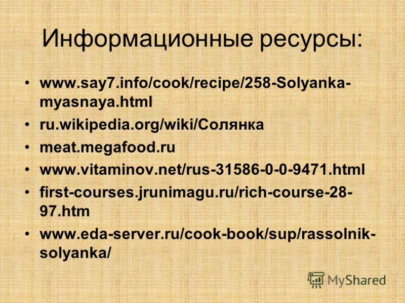 Информационные ресурсы: www.say7.info/cook/recipe/258-Solyanka- myasnaya.html ru.wikipedia.org/wiki/Солянка meat.megafood.ru www.vitaminov.net/rus-31586-0-0-9471.html first-courses.jrunimagu.ru/rich-course-28- 97.htm www.eda-server.ru/cook-book/sup/r