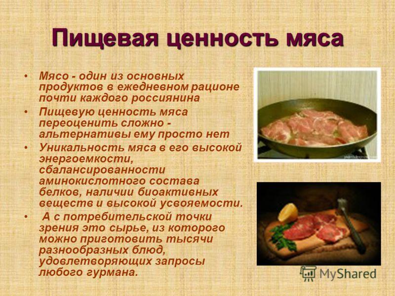 Пищевая ценность мяса Мясо - один из основных продуктов в ежедневном рационе почти каждого россиянина Пищевую ценность мяса переоценить сложно - альтернативы ему просто нет Уникальность мяса в его высокой энергоемкости, сбалансированности аминокислот