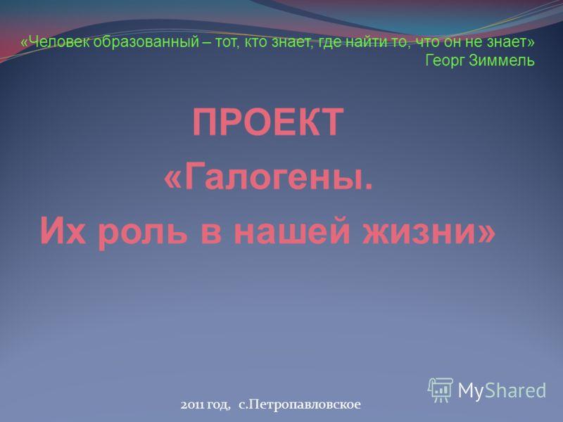 2011 год, с.Петропавловское «Человек образованный – тот, кто знает, где найти то, что он не знает» Георг Зиммель ПРОЕКТ «Галогены. Их роль в нашей жизни»