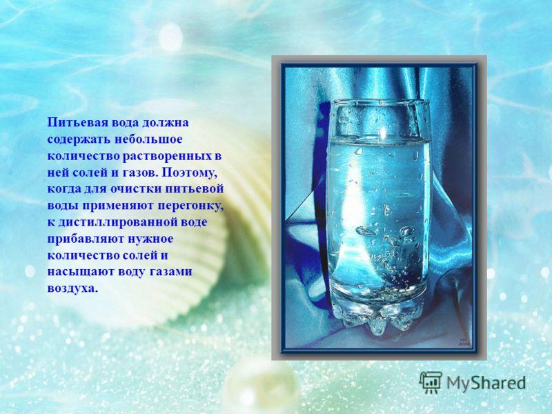Питьевая вода должна содержать небольшое количество растворенных в ней солей и газов. Поэтому, когда для очистки питьевой воды применяют перегонку, к дистиллированной воде прибавляют нужное количество солей и насыщают воду газами воздуха.