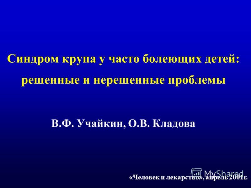 Синдром крупа у часто болеющих детей: решенные и нерешенные проблемы В.Ф. Учайкин, О.В. Кладова «Человек и лекарство», апрель 2001г.