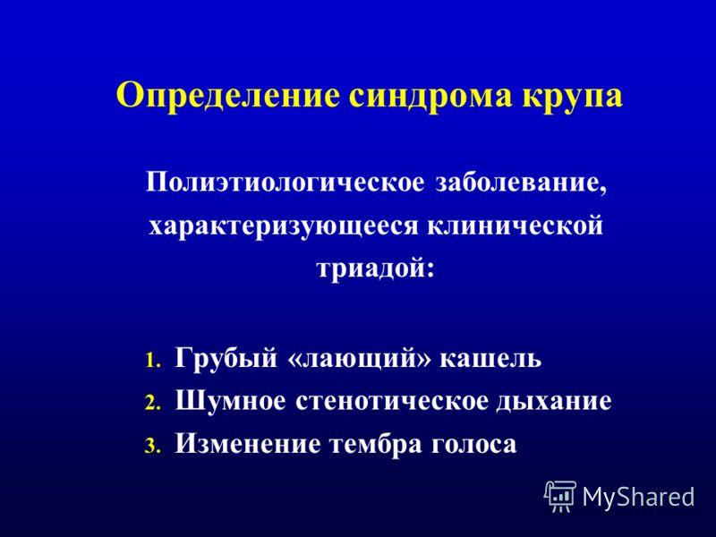 Определение синдрома крупа Полиэтиологическое заболевание, характеризующееся клинической триадой: 1. Грубый «лающий» кашель 2. Шумное стенотическое дыхание 3. Изменение тембра голоса