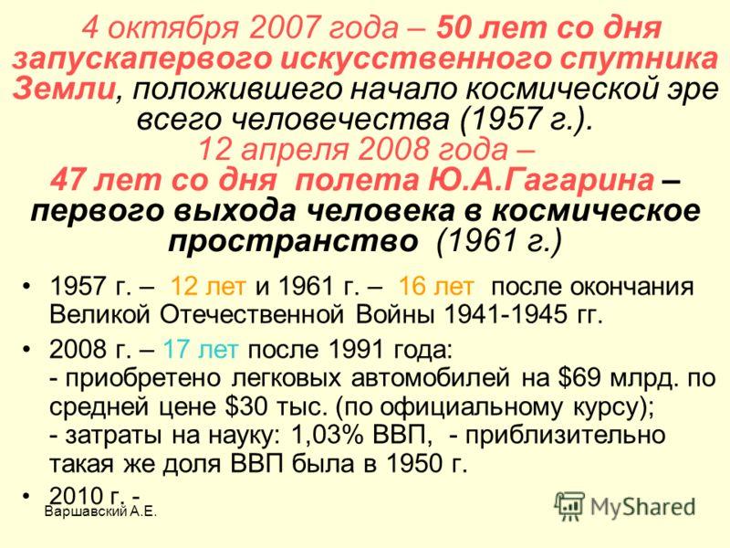 Варшавский А.Е. 4 октября 2007 года – 50 лет со дня запускапервого искусственного спутника Земли, положившего начало космической эре всего человечества (1957 г.). 12 апреля 2008 года – 47 лет со дня полета Ю.А.Гагарина – первого выхода человека в кос