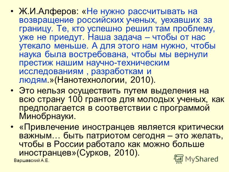Варшавский А.Е. Ж.И.Алферов: «Не нужно рассчитывать на возвращение российских ученых, уехавших за границу. Те, кто успешно решил там проблему, уже не приедут. Наша задача – чтобы от нас утекало меньше. А для этого нам нужно, чтобы наука была востребо