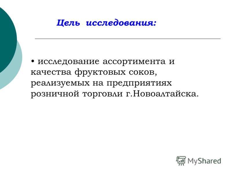 Цель исследования: исследование ассортимента и качества фруктовых соков, реализуемых на предприятиях розничной торговли г.Новоалтайска.