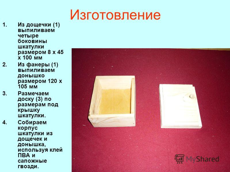 Изготовление 1.Из дощечки (1) выпиливаем четыре боковины шкатулки размером 8 х 45 х 100 мм 2.Из фанеры (1) выпиливаем донышко размером 120 х 105 мм 3.Размечаем доску (3) по размерам под крышку шкатулки. 4.Собираем корпус шкатулки из дощечек и донышка