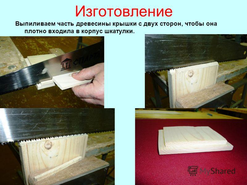 Изготовление Выпиливаем часть древесины крышки с двух сторон, чтобы она плотно входила в корпус шкатулки.