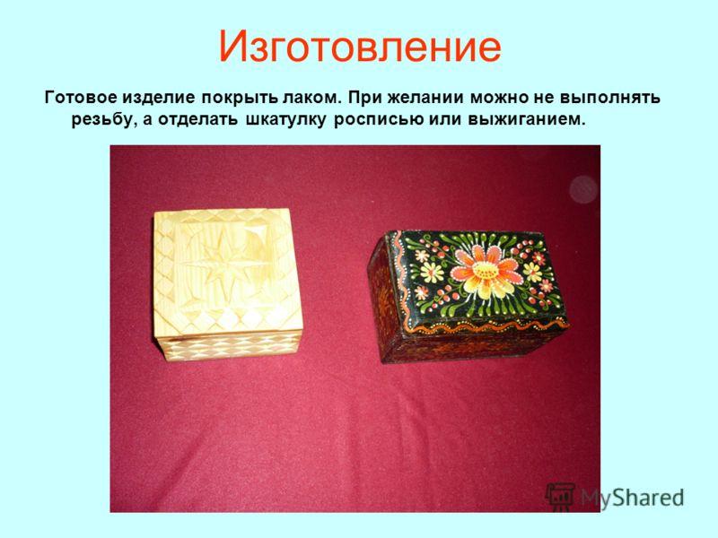 Изготовление Готовое изделие покрыть лаком. При желании можно не выполнять резьбу, а отделать шкатулку росписью или выжиганием.