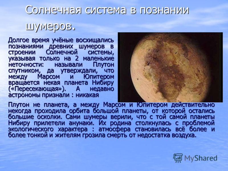 Солнечная система в познании шумеров. Долгое время учёные восхищались познаниями древних шумеров в строении Солнечной системы, указывая только на 2 маленькие неточности: называли Плутон спутником, да утверждали, что между Марсом и Юпитером вращается
