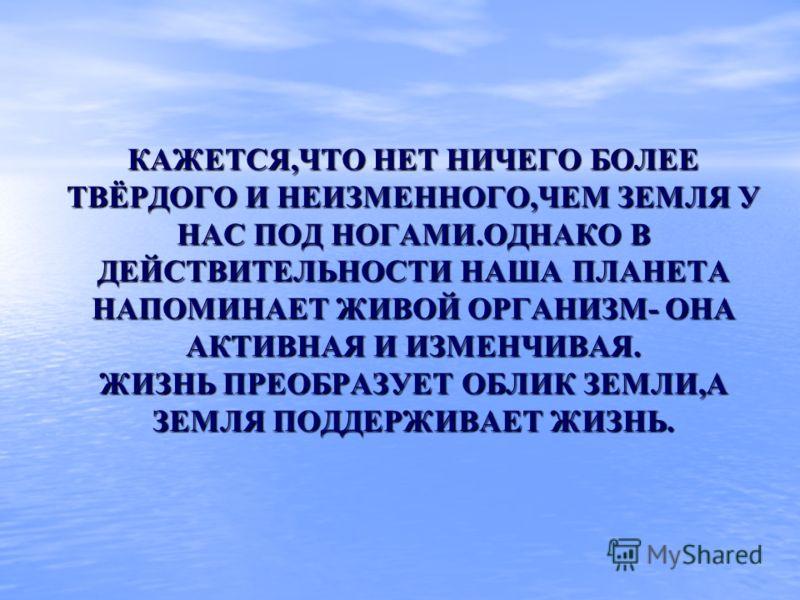 КАЖЕТСЯ,ЧТО НЕТ НИЧЕГО БОЛЕЕ ТВЁРДОГО И НЕИЗМЕННОГО,ЧЕМ ЗЕМЛЯ У НАС ПОД НОГАМИ.ОДНАКО В ДЕЙСТВИТЕЛЬНОСТИ НАША ПЛАНЕТА НАПОМИНАЕТ ЖИВОЙ ОРГАНИЗМ- ОНА АКТИВНАЯ И ИЗМЕНЧИВАЯ. ЖИЗНЬ ПРЕОБРАЗУЕТ ОБЛИК ЗЕМЛИ,А ЗЕМЛЯ ПОДДЕРЖИВАЕТ ЖИЗНЬ.