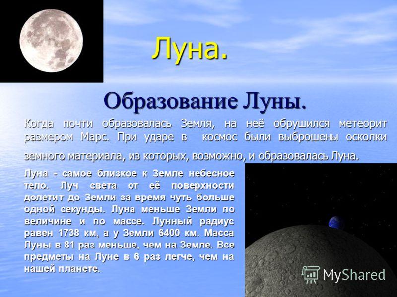 Луна. Луна. Образование Луны. Когда почти образовалась Земля, на неё обрушился метеорит размером Марс. При ударе в космос были выброшены осколки земного материала, из которых, возможно, и образовалась Луна. Луна - самое близкое к Земле небесное тело.