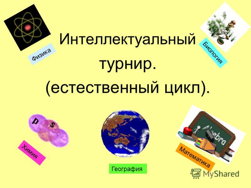 Интеллектуальный турнир. (естественный цикл). Физика Биология Химия География Математика