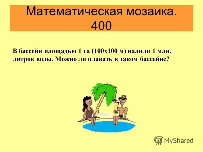 Математическая мозаика. 400 В бассейн площадью 1 га (100х100 м) налили 1 млн. литров воды. Можно ли плавать в таком бассейне?