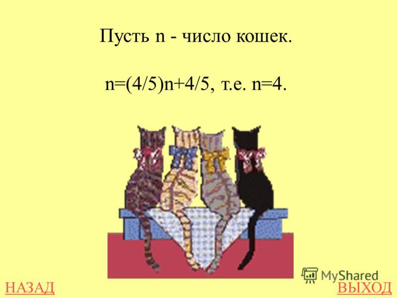 НАЗАДВЫХОД Пусть n - число кошек. n=(4/5)n+4/5, т.е. n=4.