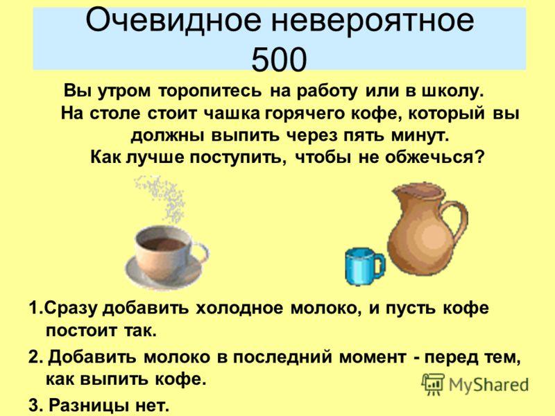 Очевидное невероятное 500 Вы утром торопитесь на работу или в школу. На столе стоит чашка горячего кофе, который вы должны выпить через пять минут. Как лучше поступить, чтобы не обжечься? 1.Сразу добавить холодное молоко, и пусть кофе постоит так. 2.