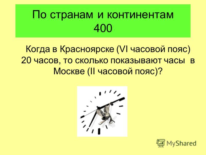 По странам и континентам 400 Когда в Красноярске (VI часовой пояс) 20 часов, то сколько показывают часы в Москве (II часовой пояс)?