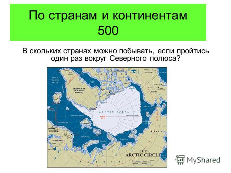 По странам и континентам 500 В скольких странах можно побывать, если пройтись один раз вокруг Северного полюса?
