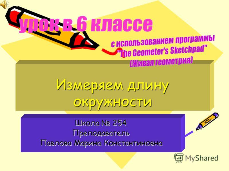 Измеряем длину окружности Школа 254 Преподаватель Павлова Марина Константиновна