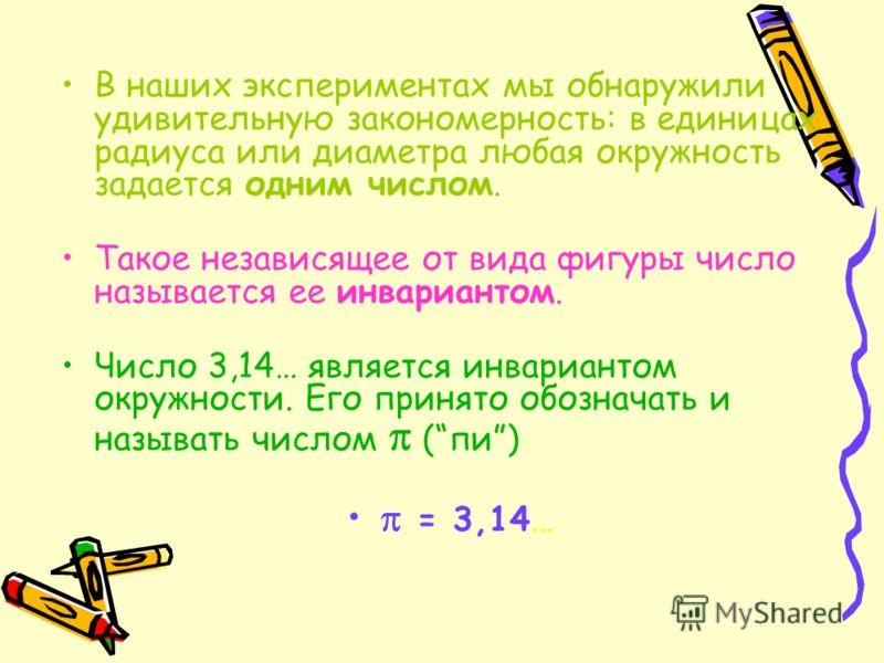 В наших экспериментах мы обнаружили удивительную закономерность: в единицах радиуса или диаметра любая окружность задается одним числом. Такое независящее от вида фигуры число называется ее инвариантом. Число 3,14… является инвариантом окружности. Ег