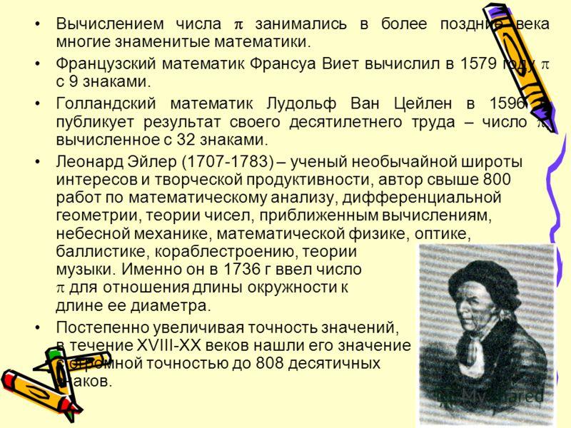 Вычислением числа занимались в более поздние века многие знаменитые математики. Французский математик Франсуа Виет вычислил в 1579 году с 9 знаками. Голландский математик Лудольф Ван Цейлен в 1596 г. публикует результат своего десятилетнего труда – ч