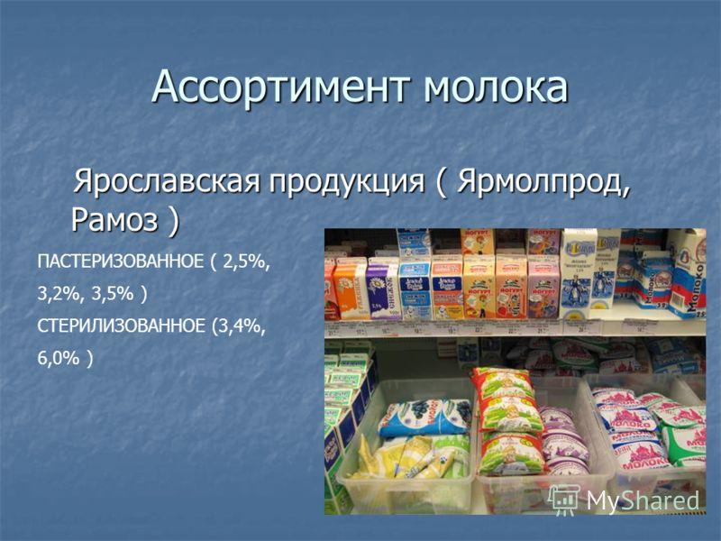 Ассортимент молока Ярославская продукция ( Ярмолпрод, Рамоз ) Ярославская продукция ( Ярмолпрод, Рамоз ) ПАСТЕРИЗОВАННОЕ ( 2,5%, 3,2%, 3,5% ) СТЕРИЛИЗОВАННОЕ (3,4%, 6,0% )