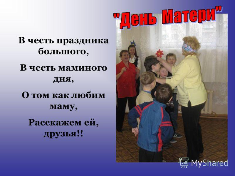 В честь праздника большого, В честь маминого дня, О том как любим маму, Расскажем ей, друзья!!