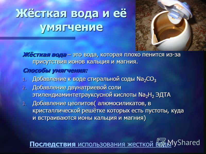 Жёсткая вода и её умягчение Жёсткая вода – это вода, которая плохо пенится из-за присутствия ионов кальция и магния. Способы умягчения: 1. Добавление к воде стиральной соды Na 2 CO 3 2. Добавление двунатриевой соли этилендиаминтетрауксусной кислоты N