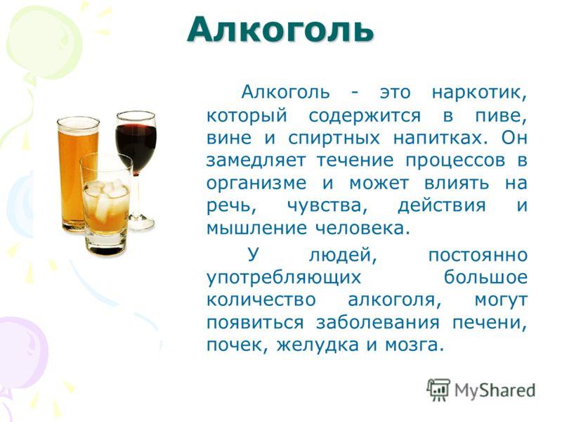 Алкоголь Алкоголь - это наркотик, который содержится в пиве, вине и спиртных напитках. Он замедляет течение процессов в организме и может влиять на речь, чувства, действия и мышление человека. У людей, постоянно употребляющих большое количество алког