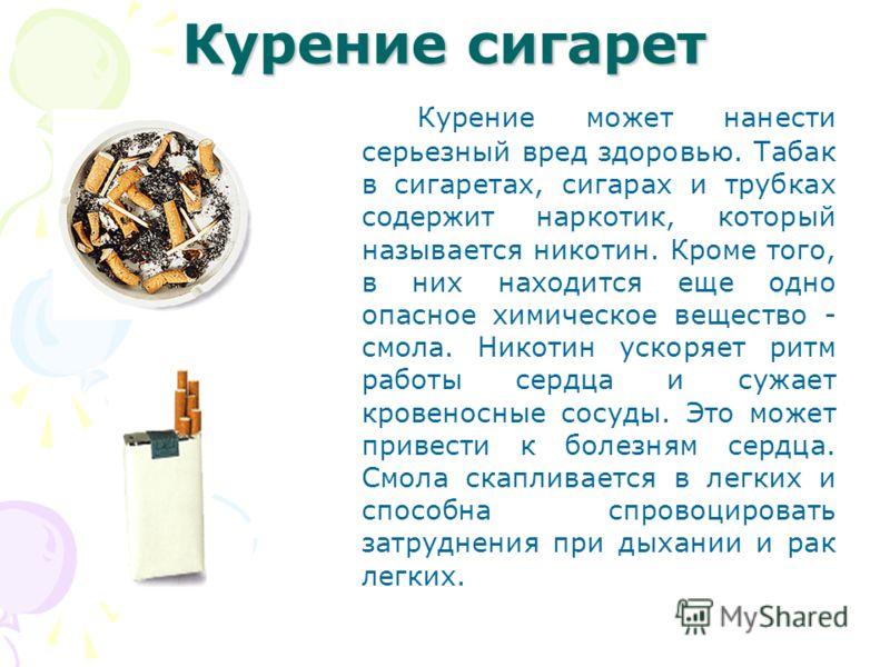 Курение сигарет Курение может нанести серьезный вред здоровью. Табак в сигаретах, сигарах и трубках содержит наркотик, который называется никотин. Кроме того, в них находится еще одно опасное химическое вещество - смола. Никотин ускоряет ритм работы