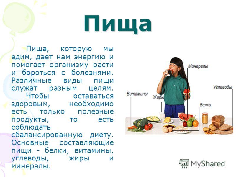 Пища Пища, которую мы едим, дает нам энергию и помогает организму расти и бороться с болезнями. Различные виды пищи служат разным целям. Чтобы оставаться здоровым, необходимо есть только полезные продукты, то есть соблюдать сбалансированную диету. Ос