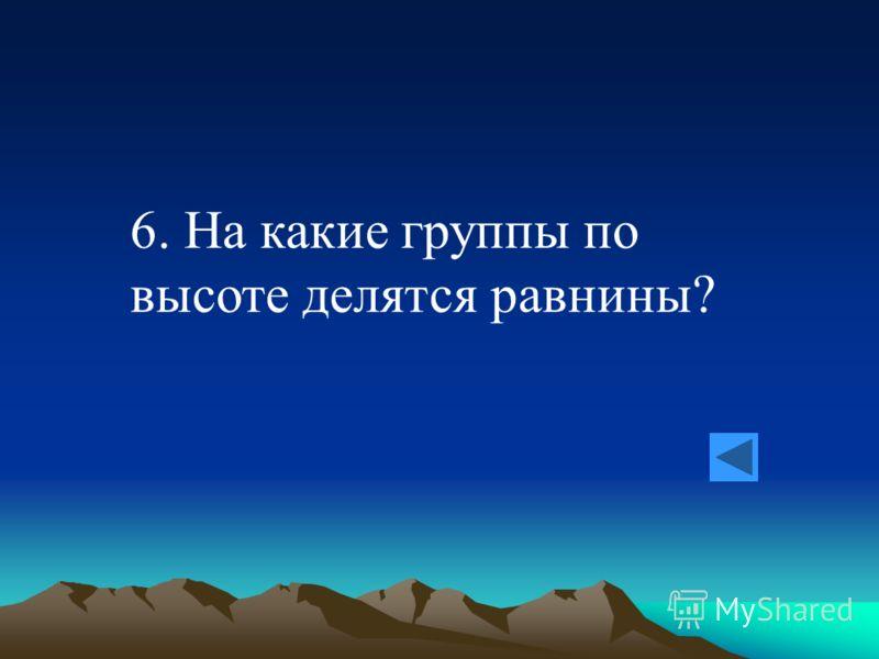 6. На какие группы по высоте делятся равнины?
