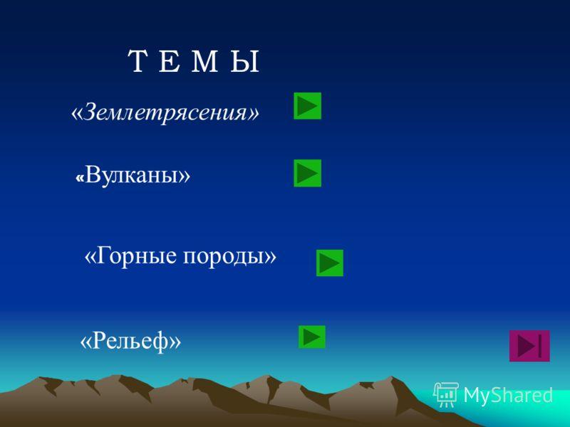 «Землетрясения» « Вулканы» «Горные породы» «Рельеф» Т Е М Ы