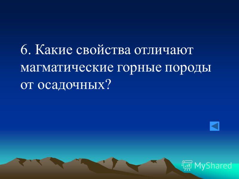 6. Какие свойства отличают магматические горные породы от осадочных?