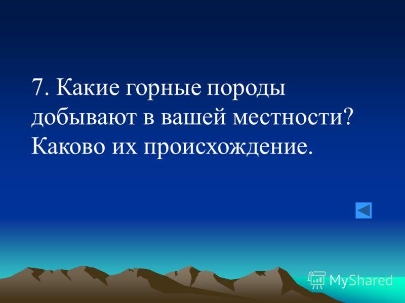 7. Какие горные породы добывают в вашей местности? Каково их происхождение.