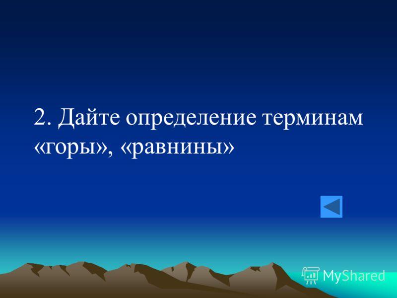 2. Дайте определение терминам «горы», «равнины»