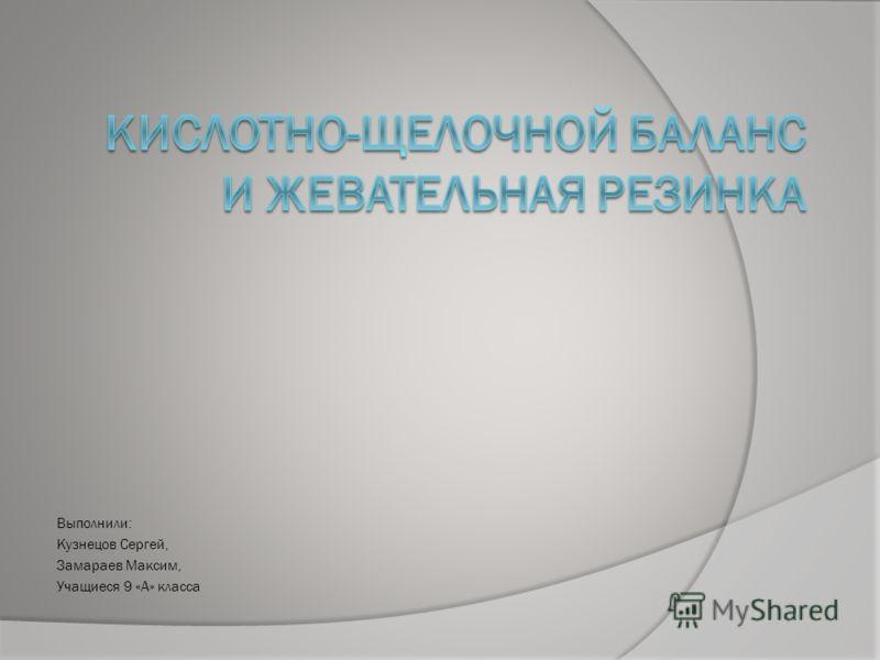 Выполнили: Кузнецов Сергей, Замараев Максим, Учащиеся 9 «А» класса