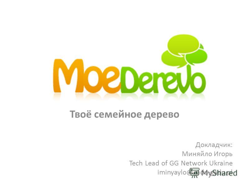 Твоё семейное дерево Докладчик: Миняйло Игорь Tech Lead of GG Network Ukraine iminyaylo@gadu-gadu.pl