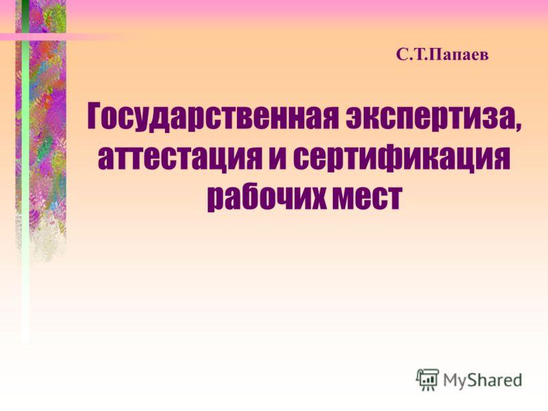 С.Т.Папаев Государственная экспертиза, аттестация и сертификация рабочих мест