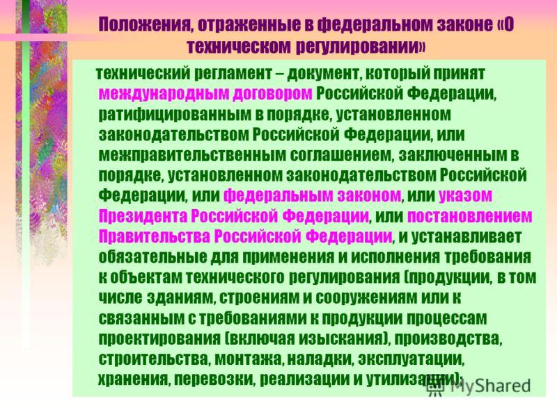 Положения, отраженные в федеральном законе «О техническом регулировании» технический регламент – документ, который принят международным договором Российской Федерации, ратифицированным в порядке, установленном законодательством Российской Федерации,