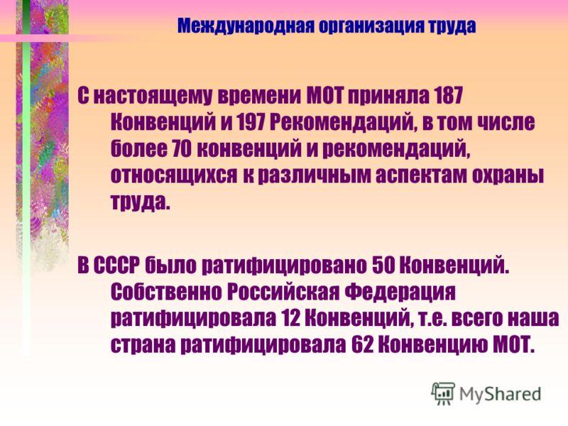 С настоящему времени МОТ приняла 187 Конвенций и 197 Рекомендаций, в том числе более 70 конвенций и рекомендаций, относящихся к различным аспектам охраны труда. В СССР было ратифицировано 50 Конвенций. Собственно Российская Федерация ратифицировала 1
